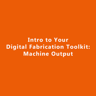 Intro to Your Digital Fabrication Toolkit: Machine Output