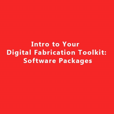 Intro to Your Digital Fabrication Toolkit: Software Packages