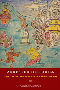 Arrested Histories: Tibet, the CIA, and Memories of a Forgotten War (McGranahan)