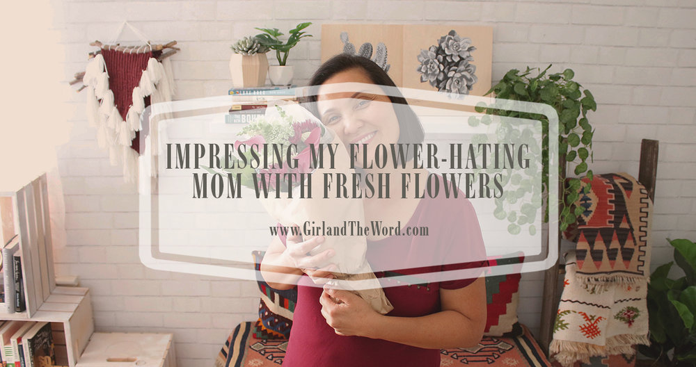 impressing-my-flower-hating-mom-girlandtheword