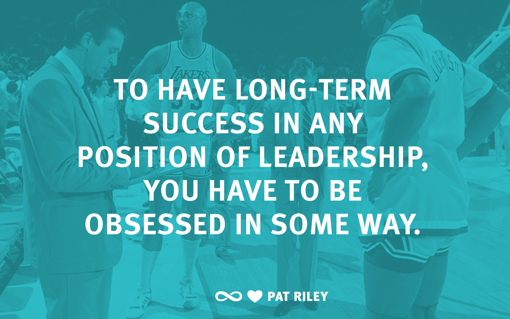 To have long-term success as a coach or in any position of leadership, you have to be obsessed in some way.  -Pat Riley