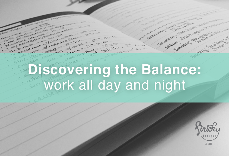 Discovering the Balance: work all day and night | finicky designs