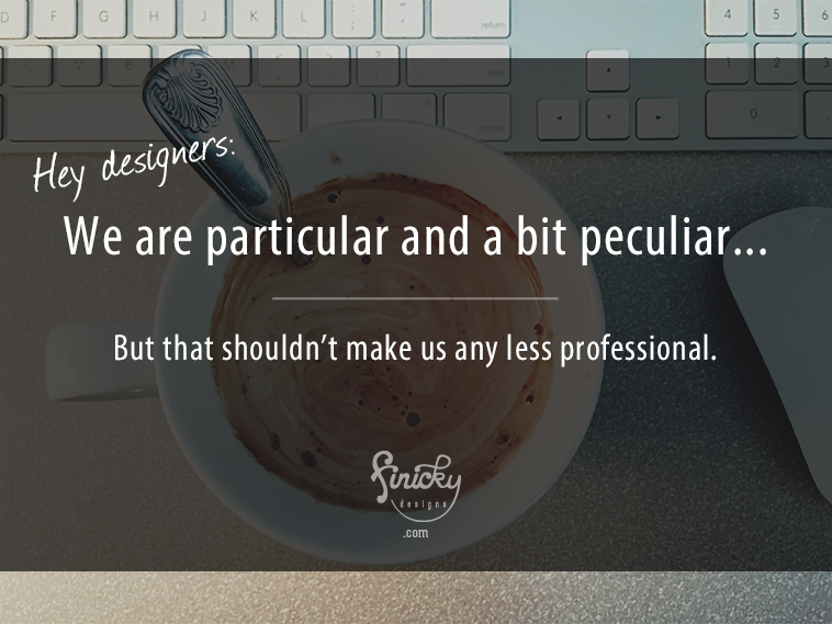 Hey designers: We are particular and a bit peculiar... but that shouldn't make us any less professional. | finicky designs