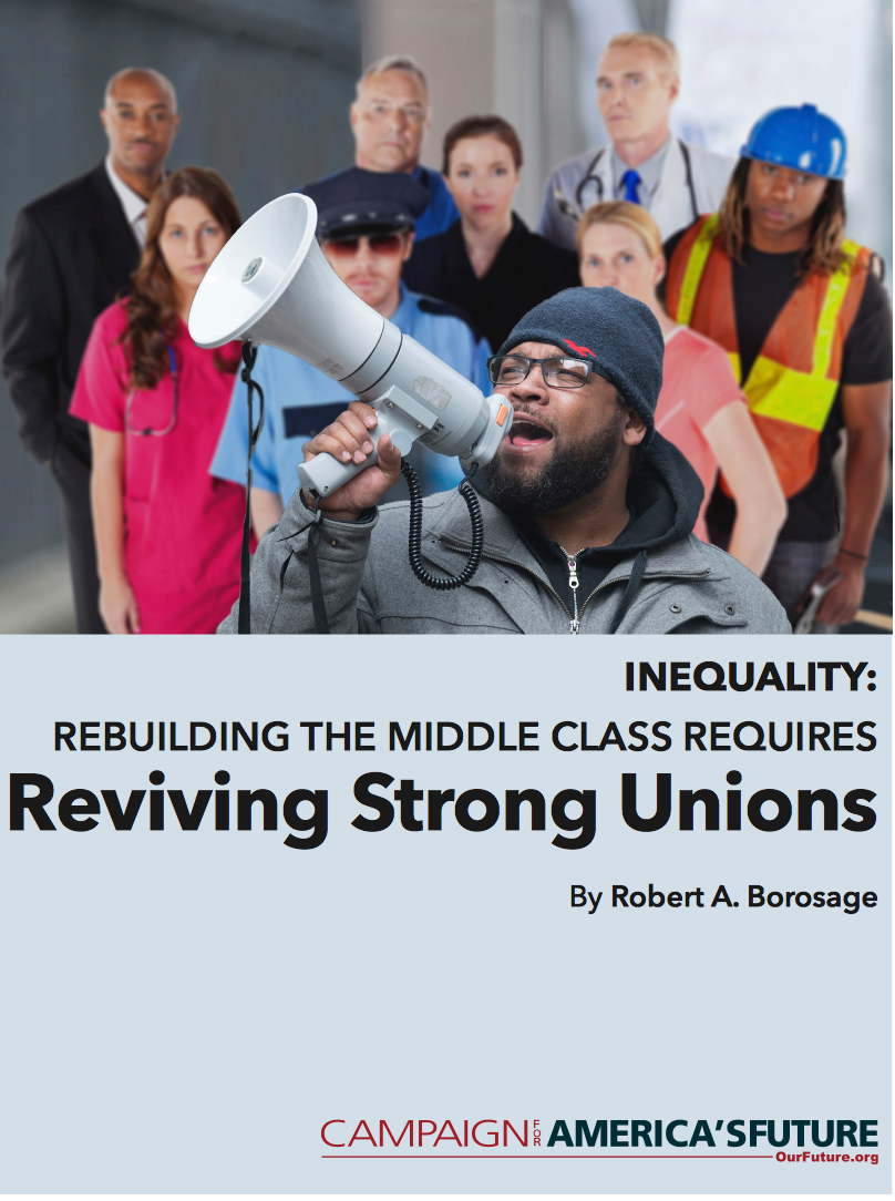 "Robert Borosage's new report about the dire need for unions in America to be revived.  ""For 40 years, wages have stagnated, while incomes at the top have soared. Coming out of the 2008 recession, the richest 1 percent captured a staggering 95 percent of the na- tion's income growth. . . The American dream is becoming a bygone fantasy as the broad middle class continues to sink."""