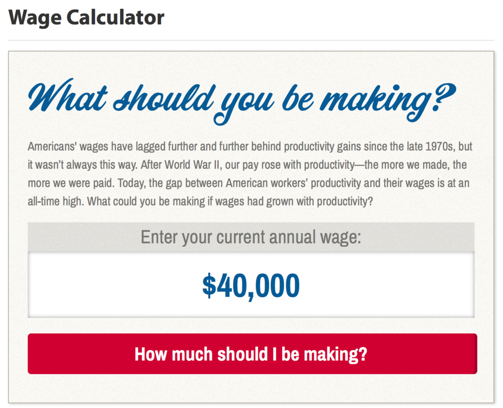 EPI has released their Wage Calculator, helping to show the need to increase wages for hardworking Americans today. What should you be making? Unless you are in the top 1% of earners in America, you aren't earning what you should be.