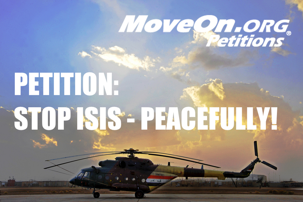 Image  Source .  MoveOn.org has a  petition live  calling for putting a stop to ISIS, but peacefully and through 7 detailed steps.