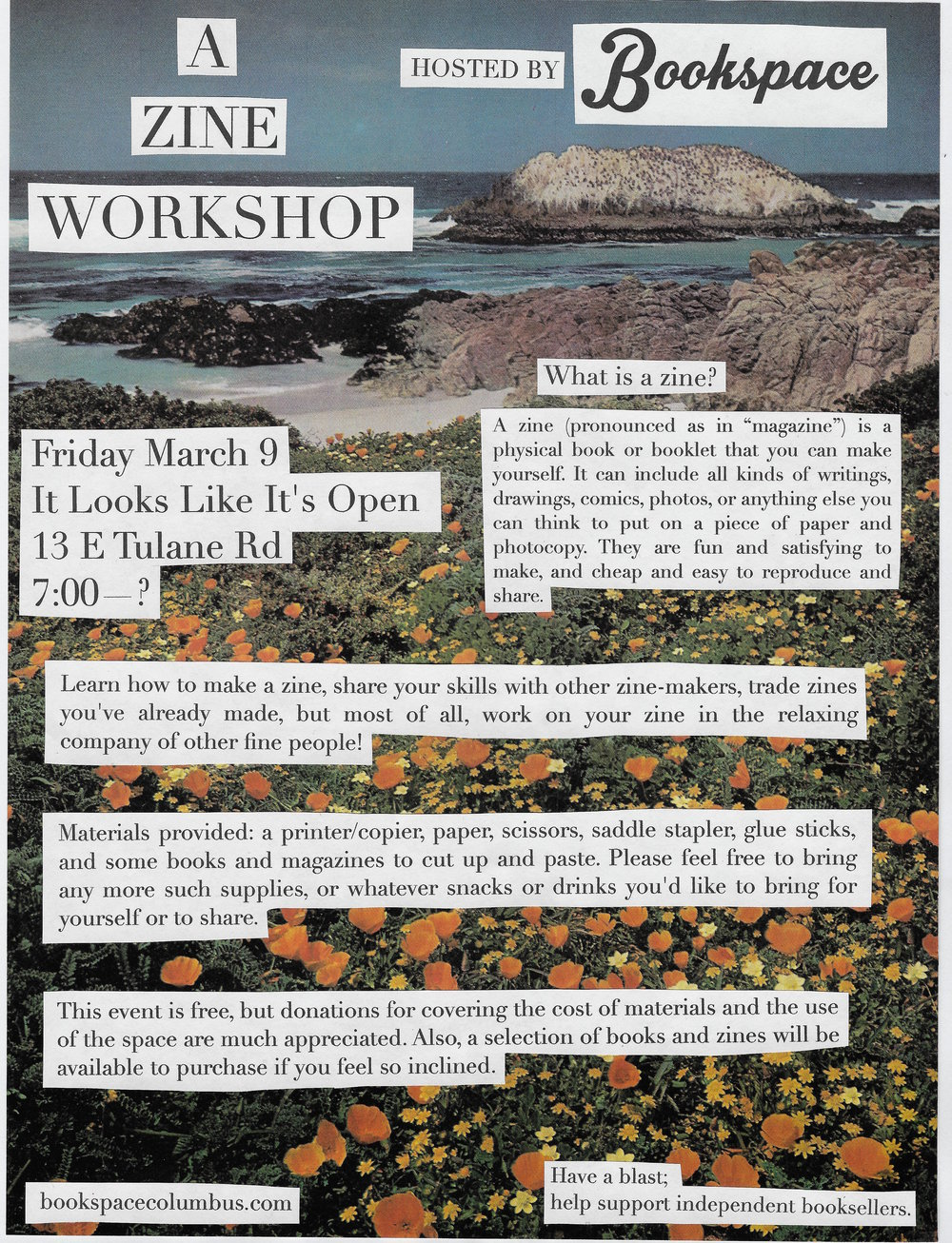 "[image description: flyer for the zine-making workshop. The text in the photo reads: ""A zine making workshop hosted by BookSpace. Friday, March 9th at It Looks Like It's Open at 13 E. Tulane Rd. at 7pm. What is a zine? A zine (pronounced as in ""magazine"") is a physical book or booklet that you can make yourself. It can include all kinds of writing, comics, drawings, photos, or anything else you can think of to put on a piece of paper and photocopy. They are fun and satisfying to make and cheap and easy to reproduce and share. Learn how to make a zine, share your skills with other zine-makers, trade zines you've already made, but most of all, work on your zine in the relaxing company of other fine people. Materials provided: a printer/copier, paper, scissors, stapler, glue sticks, and some books and magazines to cut up and paste. Please feel free to bring any other such supplies or whatever snacks or drinks you'd like to bring for yourself or to share. The event is free, but donations for covering the cost of materials and use of the space are appreciated. A selection of books and zines will be available for purchase if you're so inclined.""]"