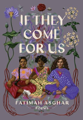 [image description: The book cover of If They Come for Us. In the foreground is an artistic rendering of three women, all in various traditional Pakistani outfits. The first has braided hair and is wearing a crop top and wide leg red pants. The second has short hair, gold jewelry, and is wearing what appears to be a sari. The third has long curly hair and is wearing a purple shirt, pants, and scarf set. They're surrounded by flowers on a gray background.]