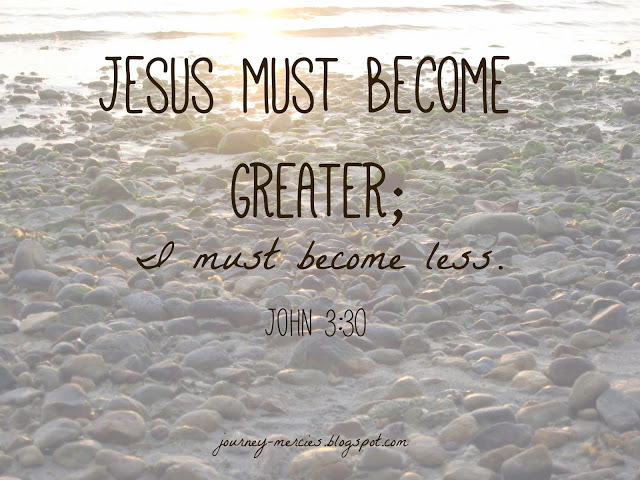 "John 3:30 - ""He must become greater; I must become less."" Scripture graphic from Journey Mercies."