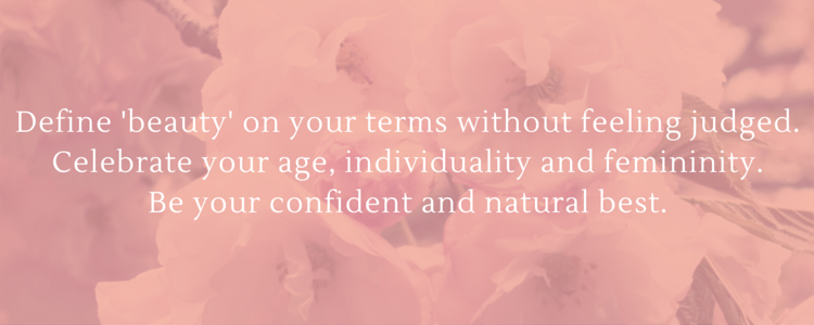 Define beauty on your terms without feeling judged. Celebrate your age, individuality and femininity. Be your confident and natural best.