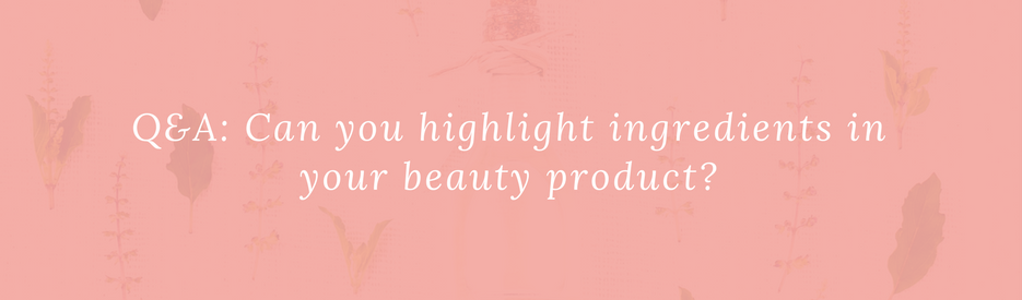 Q&A: Can you highlight ingredients in your beauty product?