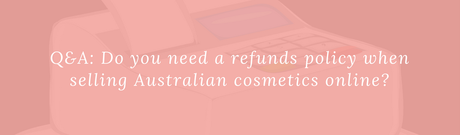 Q&A: Do you need a refunds policy when selling Australian cosmetics online?