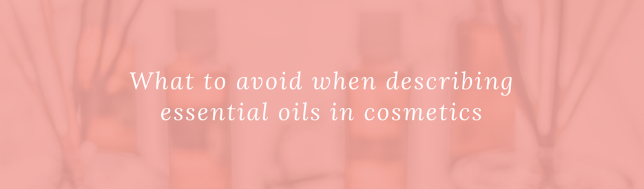 What to avoid when describing essential oils in cosmetics
