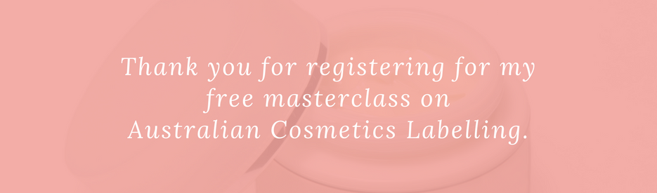 Thank you for registering for my free masterclass on Australian Cosmetics Labelling.