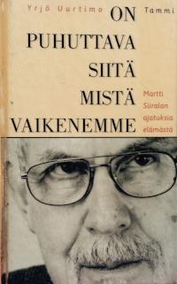 Yrjö Uurtimo: On puhuttava siitä mistä vaikenemme - Martti Siiralan ajatuksia elämästä