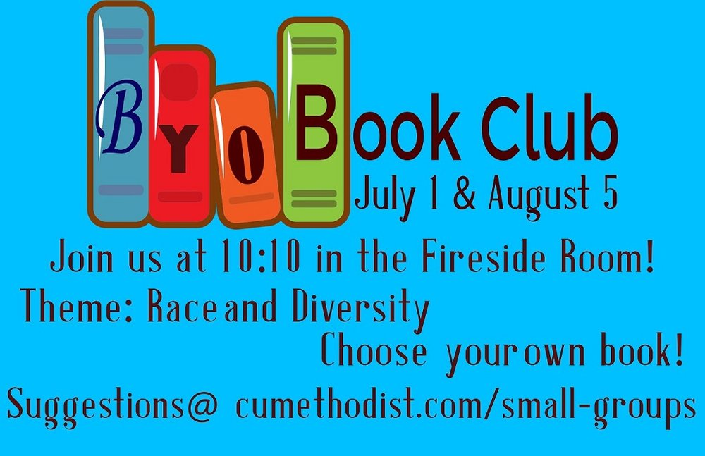 BYOBook Club! July 1 & August 5 We all have different learning styles and different books we read, but we all love to grow through stories. Pick a book on the theme of racism and diversity, or get inspired by picking one of the books from our well-curated look list at www.cumethodist.com/small-groups We will get together to share our books and what we are learning through them. We will meet at 10:10am July 1st and August 5th in the Fireside Room! All are welcome to join the conversation