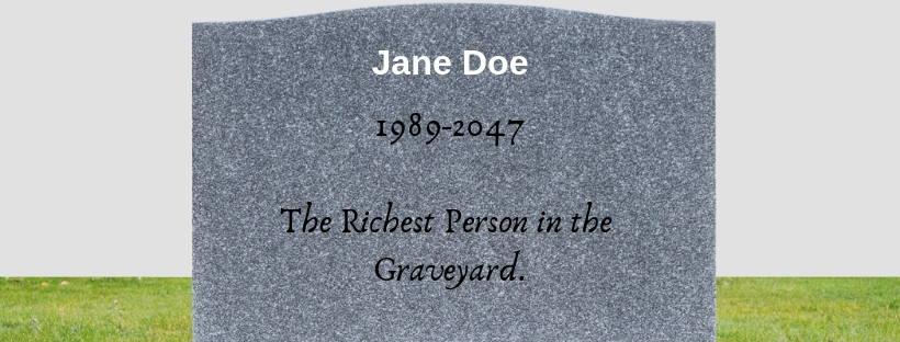 Jane never figured out how to balance the need for money with taking care of herself. She's now remembered as the richest person in the graveyard.