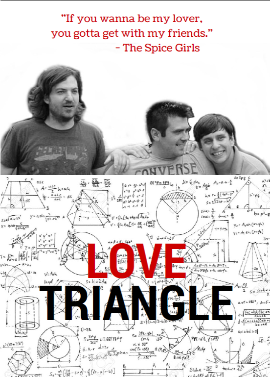 Three dudes ditch their wives and reminisce about the simpler times when middle school antics, high school crushes, and the fun of growing up together plays out before your eyes. Their brotherhood and friendship will remind you of that old friend you can always call and pick up with right where you left off, like they were never gone. Love Triangle is a sweetheart of a show sure to leave you feeling silly & thankful for the joy of old friends.  $5