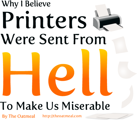 Beautiful, poignant, and true:  Why I Believe Printers Were Sent From Hell To Make Us Miserable    (Thanks to  Leslie Burns-Dell'Acqua  for pointing this one out!)