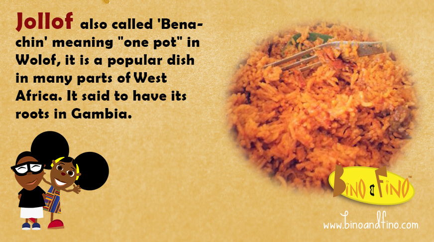 "3: Jollof also called 'Benachin' meaning ""one pot"" in Wolof, it is a popular dish in many parts of West Africa. It said to have its roots in Gambia."