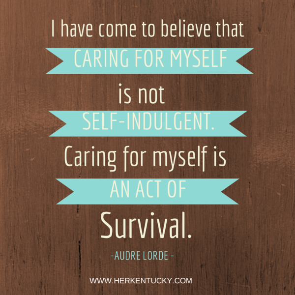 I have come to believe that caring for myself is not self-indulgent. Caring for myself is an act of survival. Andre Lorde | HerKentucky.com