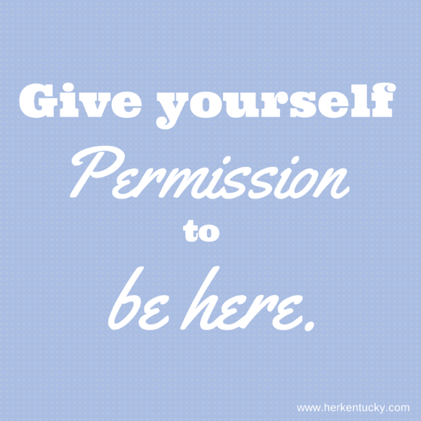 Give yourself Permission to be Here. | HerKentucky.com | Women's Lifestyle Website
