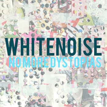 $10 WHITENOISE: No More Dystopias