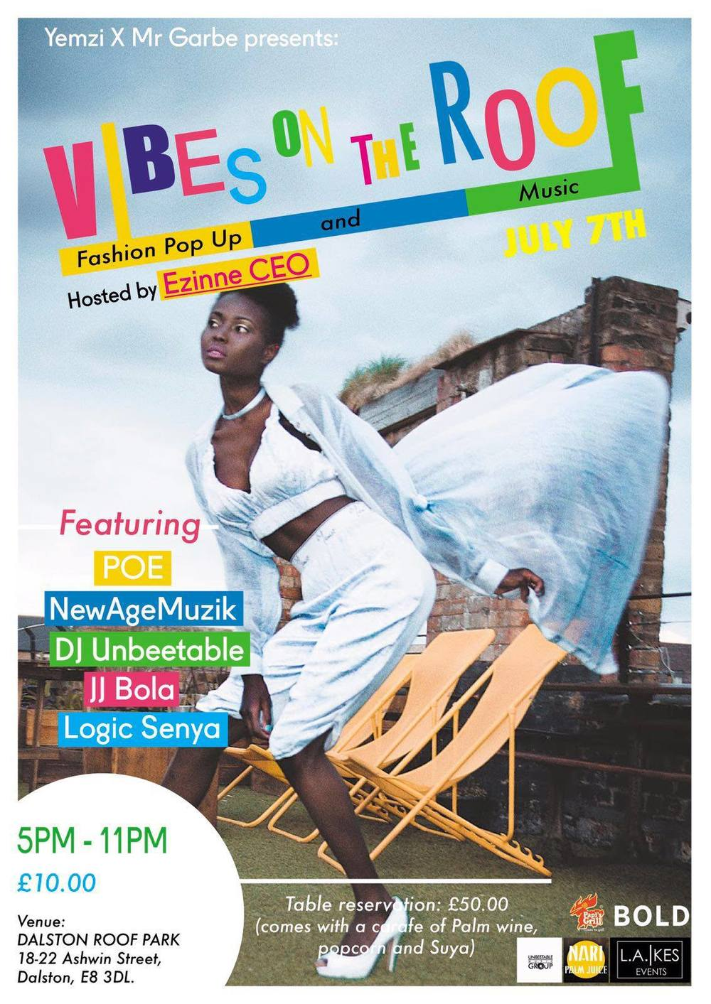 "Vibes On The Roof  - East London's Cultural Secret  Thursday 7th July brings an exciting Afropolitan music and fashion pop up.    Vibes on The Roof #VOTR is set to be an event that provides the perfect fusion between urban East London and the cosmopolitan energy found across African cities - the event curators like to refer to this as ""Afropolitan"".   FASHION   The evening will feature pieces from Dalston based emerging British-Nigerian fashion designer  Yemzi,  with the oppurtunity to make purches. Also a collection from  Mr Garbe  - a clothing brand inspired by Africa's rich cultural history as well as its dynamic future and the diaspora.   MUSIC & SPOKEN WORD   VOTR presents an amazing roster of musical and spoken word talent.   POE   The Lagos raised rapper has intellectual punchlines and witty wordplay in his music that will entertain spectators with his new hip hop sound.   JJ Bola   Kinshasa born, London raised writer, poet and educator enlightening the crowd with thoughtful spoken word.   NewAgeMuzik   This new London raised fresh talent group are set to get the crowd pumped with their underground but hip music, the group are rapidly growing a strong following and set to make it big in the coming months.   DJ Unbeetable  and  Logic Senya  will be spinning tunes throughout the night to keep guests entertained.   FOOD AND DRINK   There will be a cash bar available throughout the night with  Papi's Grill  serving food for the duration on the event.  Nari Palm Juice  will kindly be offering some samples of their new flavours.  The event will take place at Dalston Roof Park, 18 Ashwin St, London E8 3DL nestled in between Hackney's Terraced Homes and framed by the London's famous cityscape  from 5pm - 11pm with   last entry at 10.30pm.     A limited number of tickets are now available to purchase  h  ere  ."