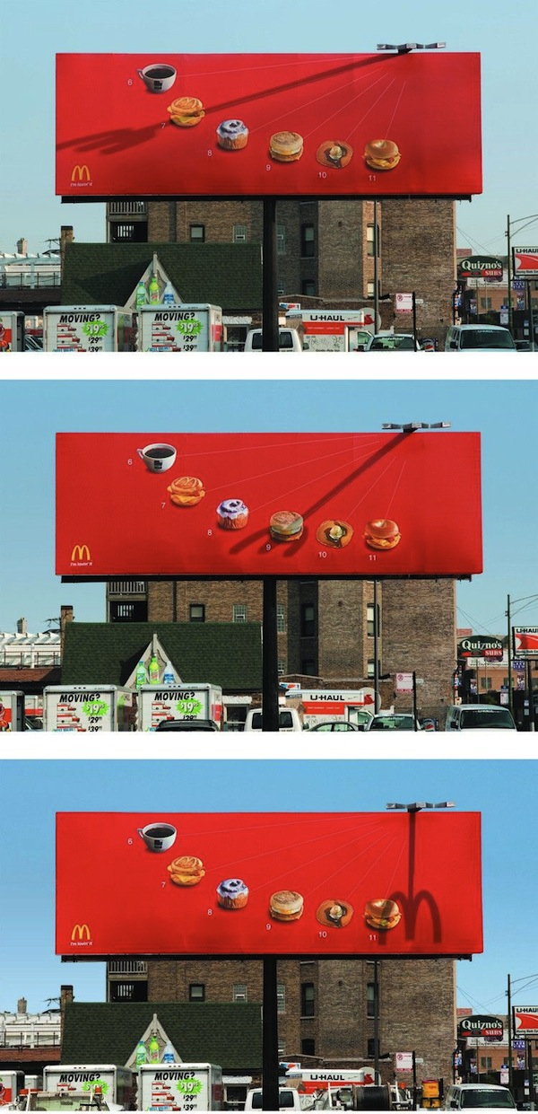 Clever McDonald's Billboard Uses A Shadow Fork To Tell You What To Eat     In Chicago,  McDonald's has put up a clever new billboard that uses an ingenious shadow fork to tell you when to eat at each hour of the morning.    Featuring  various breakfast items from the fast food chain's menu, the billboard is attached with a fork-shaped structure, whose shadow changes and shifts throughout the morning.    At every  hour between 6-11AM, this shadow fork would stick through a different dish, reminding anyone who is looking at the billboard that it is time for a snack.    At noon,  when the sun is directly overhead, the fork casts its last shadow of the day—one that looks exactly like McDonald's famous golden arches logo.    [via  Reddit  ]