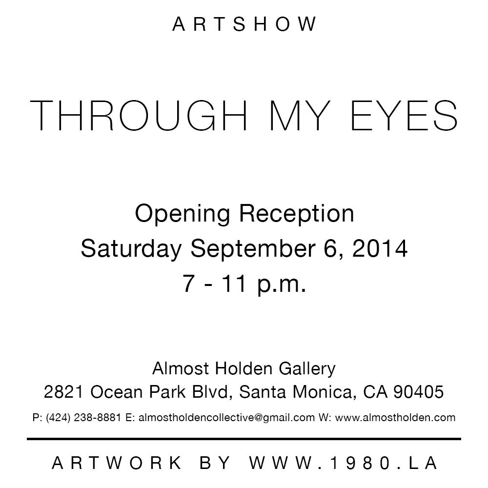 Artshow   THROUGH MY EYES      Opening Reception   Saturday September 6, 2014   7 - 11 p.m.      Almost Holden Gallery   2821 Ocean Park Blvd, Santa Monica, CA 90405      For more information visit www.1980.LA       Artwork by @ 1980.LA
