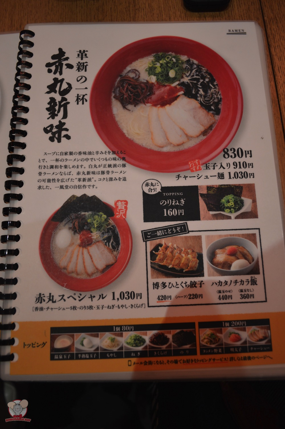 Akamaru: 830 yen for a basic bowl (leek, sliced mushrooms and bean sprouts)                   910 yen for a basic bowl with an egg                   1030 yen for a basic bowl with char siew                   1030 yen for the special (basic bowl plus char siew, an egg and seaweed)