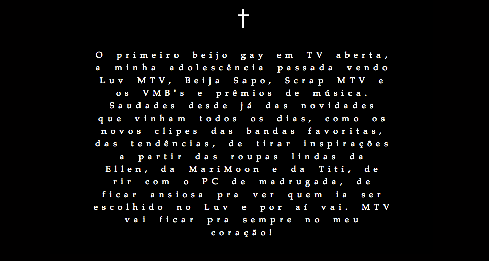 """The first gay kiss on open TV, my last teenage seeing Luv MTV, Beija Sapo, Scrap MTV and VMB's and music awards. Already missed the news coming every day, as new clips of favorite bands, trends, taking inspiration from the beautiful clothes of Ellen, the Marimoon and Titi, laughing with PC dawn, eager to stay to see who would be chosen in Luv and so on. MTV will stay forever in my heart!"""