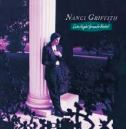 Nanci Griffith  -  Late Night Grande Hotel   I love her goddamn guts and she needs no further explanation. Listen:  Late Night Grande Hotel, Hometown Streets