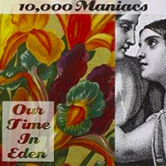 10,000 Maniacs  -  Our Time In Eden   Natalie Merchant's blood must pulse with an ancestral knowing that the building blocks of America are as soul crushing as they are revered. Evident in the manifest-destiny of westward wives in  Gold Rush Brides