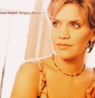 Alison Krauss  -  Forget About It   Just get it over with and curl up in a ball before you press play. Alison is a roots music goddess and she'll break your blessed heart... in the nicest possible way. Listen:  Forget About It, It Wouldn't Have Made Any Difference