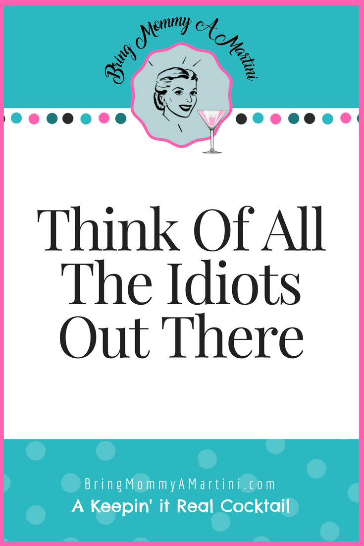 think-of-all-the-idiots-out-there