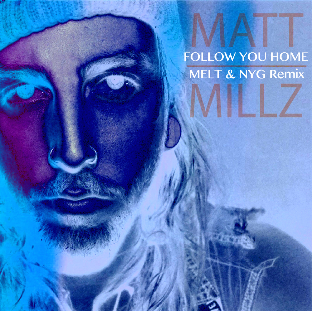 MATT MILLZ -  FOLLOW YOU HOME (MELT & NYG REMIX)     WRITING - PRODUCING - ENGINEERING - MIXING