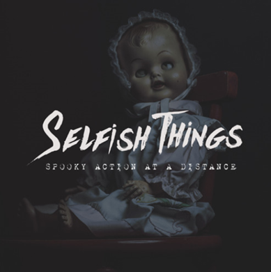 SELFISH THINGS - SPOOKY ACTION AT A DISTANCE WRITING - PRODUCING