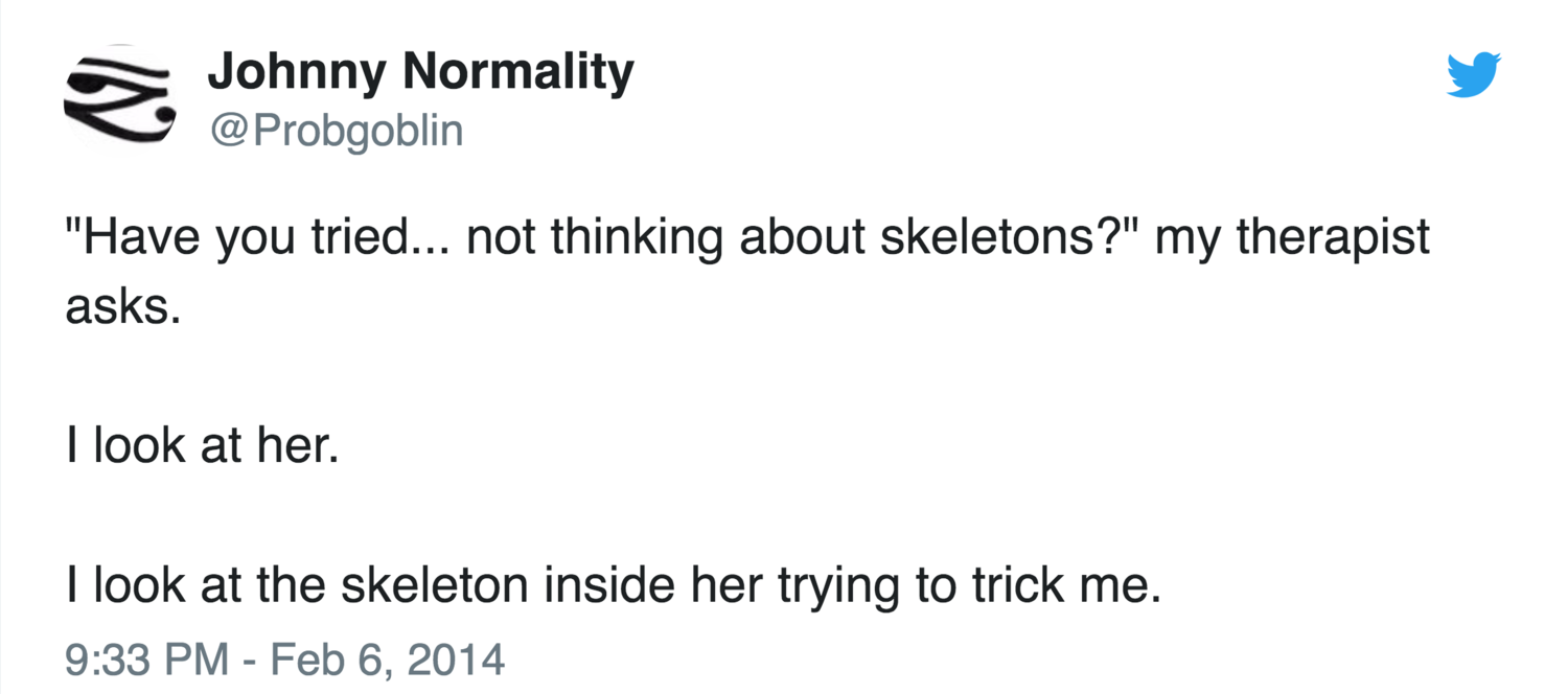 'Have you tired... not thinking about skeletons?' My therapist asks. I look at her. I look at the skeleton inside her trying to trick me— (@Probgoblin)