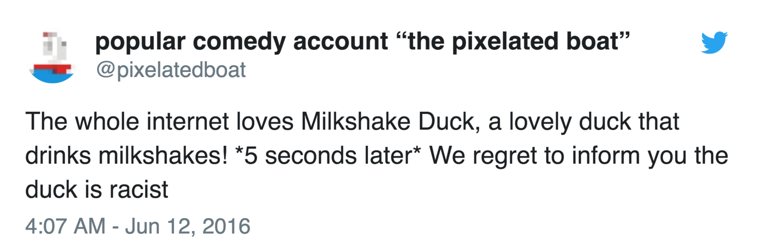 The whole internet loves Milkshake Duck, a lovely duck that drinks milkshakes! *5 seconds later* we regret to inform you the duck is racist— (@pixelatedboat)