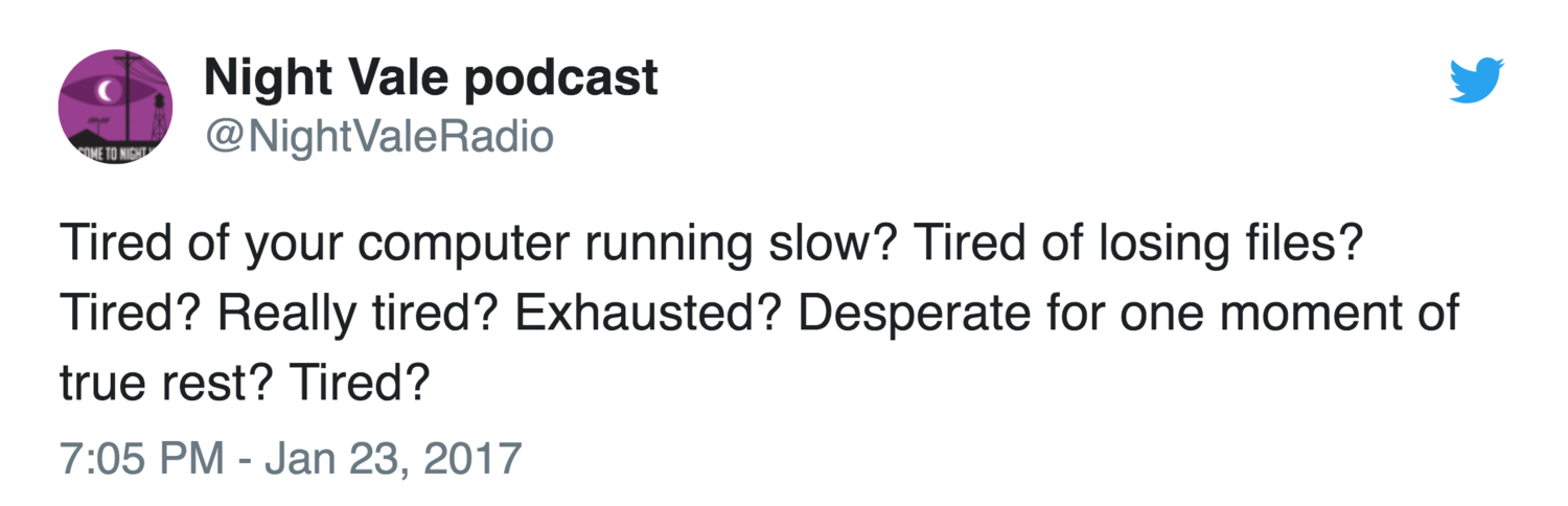 Tired of your computer running slow? Tired of losing files? Tired? Really tired? Exhausted? Desperate for one moment of true rest? Tired?—(@NightValeRadio)
