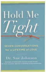 Hold Me Tight: Seven Conversations For A Lifetime Of Love , By Dr. Sue Johnson, 2008  Dr. Sue Johnson presents Emotionally Focused Therapy to the general public for the first time. Johnson teaches that the way to save and enrich a relationship is to reestablish safe emotional connection and preserve the attachment bond. With this in mind, she focuses on key moments in a relationship-from Recognizing the Demon Dialogue to Revisiting a Rocky Moment-and uses them as touchpoints for seven healing conversations.