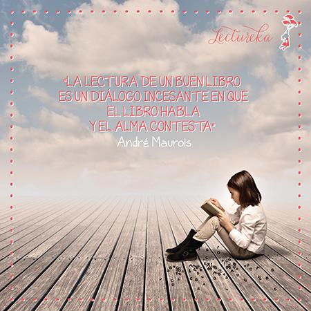 """Frases Célebres: """"La lectura de un buen libro es un diálogo incesante en que el libro habla y el alma contesta"""" André Maurois"""