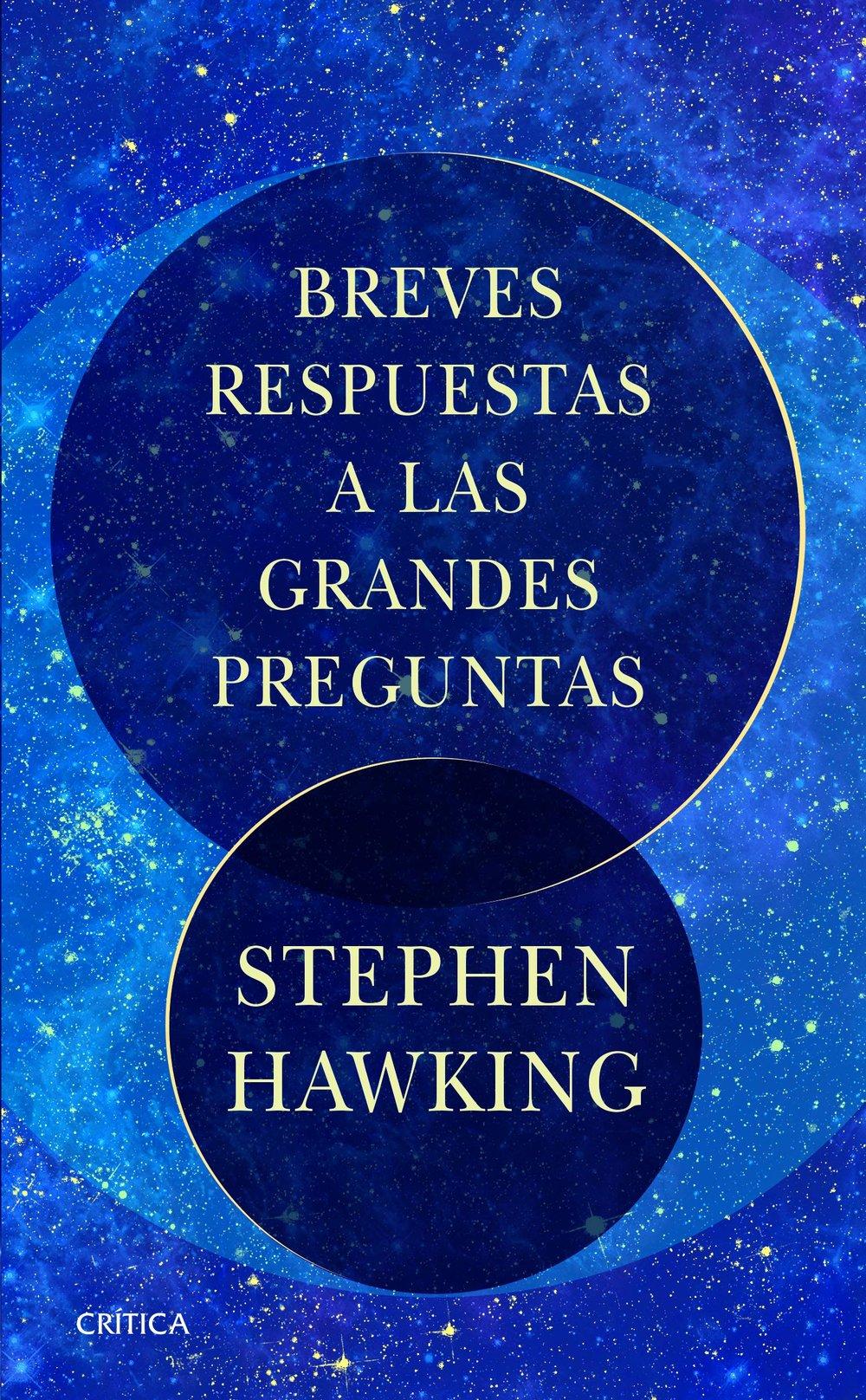 BREVES RESPUESTAS A LAS GRANDES PREGUNTAS  (Ciencia y Matemáticas)  Stephen Hawking fue reconocido como una de las mentes más brillantes de nuestro tiempo y una figura de inspiración. Es conocido tanto por sus avances en física teórica como por su capacidad para hacer accesibles para todos conceptos complejos y destacó por su travieso sentido del humor. En el momento de su muerte, Hawking estaba trabajando en un proyecto final: un libro que compilaba sus respuestas a las «grandes» preguntas que a menudo se le planteaban: preguntas que iban más allá del campo académico. Dentro de estas páginas, ofrece su punto de vista personal sobre nuestros mayores desafíos como raza humana, y hacia dónde, como planeta, nos dirigimos después. Cada sección será presentada por un pensador líder que ofrecerá su propia visión de la contribución del profesor Hawking a nuestro entendimiento.