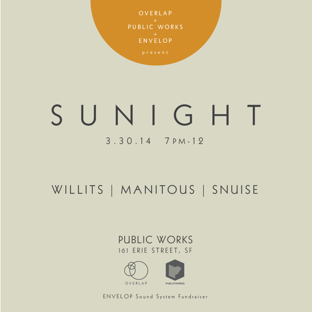 SUNIGHT is a Sunday night place to chill with friends. Relaxing music, tea, special cocktails, edibles, all in surround sound. Sunday, March 30th, 2014 7PM - 12AM Music by - Snuise, Manitous, Christopher Willits $5.00 in advance / $7.00 at the door Buy Tickets Here at Public Works 161 Erie Street, SF Facebook RSVP ENVELOP Sound Space fundraiser