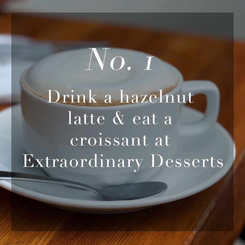 Drink a Hazelnut Latte & eat a croissant at       Extraordinary Desserts