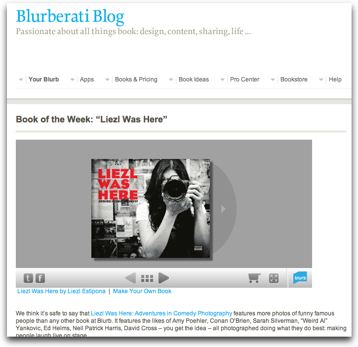 """I'M BOOK O' THE WEEK ON BLURB!@#           We think it's safe to say that Liezl Was Here: Adventures in Comedy Photography features more photos of funnyfamous people than any other book at Blurb. It features the likes of Amy Poehler, Conan O'Brien, Sarah Silverman, """"Weird Al"""" Yankovic, Ed Helms, Neil Patrick Harris, David Cross – you get the idea – all photographed doing what they do best: making people laugh live on stage.   While it's easy to make a big deal out of the people in the book, it's the photographer behind it all that really blows us away. Liezl Estipona is a Los Angeles-based photographer, graphic designer, and comedy fan. Her love for the genre is infectious. And she shared with us the story of how she got all these funny people in one book.    Blurb: You describe this book as totally approved by the comedians. Can you describe how you got involved, and got them involved, in this?    Liezl: I've been taking photos at The Upright Citizens Brigade Theatre on my own, as a fan since, about 2007. During that time, comedians took notice of my photography and would invite me to their shows. After a couple years, the venue granted me full access to shoot any show in return for photos. Ten thousand photos later, I decided it was time to make something tangible of it in the form of coffee table book as a tribute to my favorite funny people.     (read the rest of it  here )"""