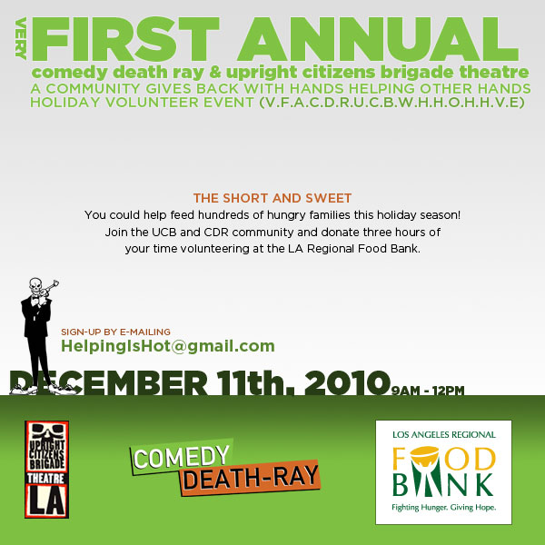 Don't be such an asshole this holiday season.. give back. if you can't help out, donate.  For every $1 donation, the Food Bank can provide enough food for 4 meals. UCB Volunteer Day December 11, 2010 9 AM - 12 PM Join us for the First Annual Comedy Death Ray/Upright Citizens Brigade Theatre A Community Gives Back With Hands Helping Other Hands Holiday Volunteer Event or V.F.A.C.D.R.U.C.B.A.C.B.W.H.H.O.H.H.V.E. at the Los Angeles Regional Foodbank.