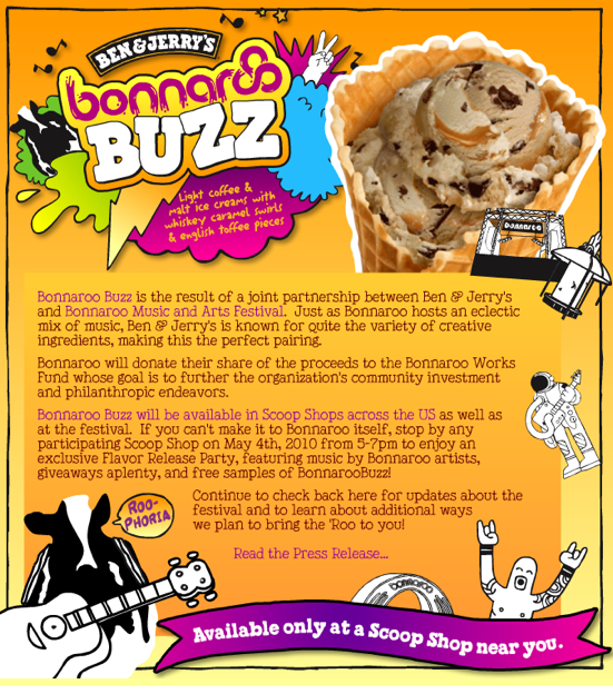Bonnaroo Buzz ice cream  light coffee & malt ice creams w/ whiskey caramel swirls and english toffee pieces.    Bonnaroo Buzz will be available in scoop shops across the US. Stop by any participating Ben & Jerry on may 4th from 5-7pm.    Find me passed out face down next to the Ben & Jerry's in Century City today at around 7:15. I'll probably be the one with ice cream in her hair and wreaking of sadness.