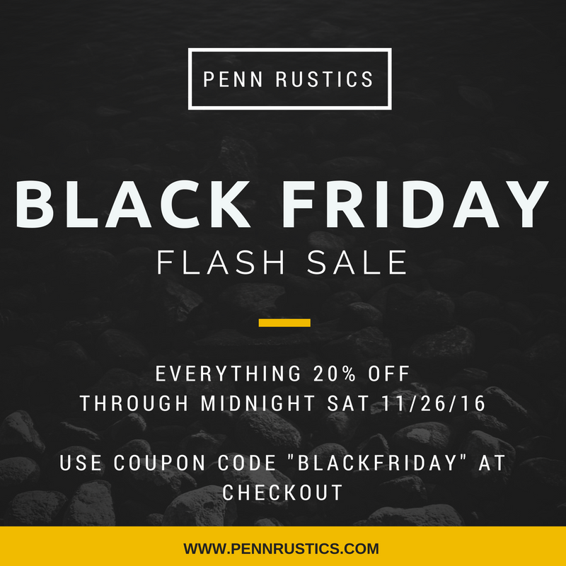 PENN RUSTICS - BLACK FRIDAY SALE!